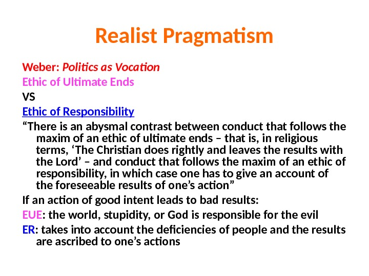 Realist Pragmatism Weber:  Politics as Vocation Ethic of Ultimate Ends VS Ethic of Responsibility ""