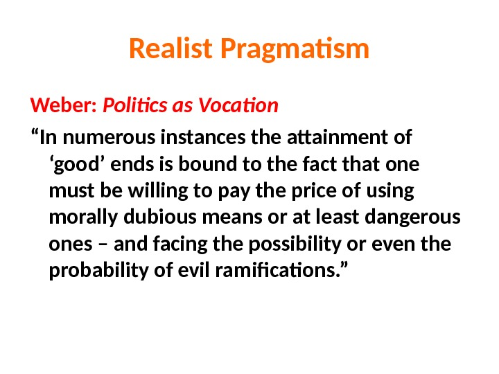 "Realist Pragmatism Weber:  Politics as Vocation "" In numerous instances the attainment of 'good' ends"