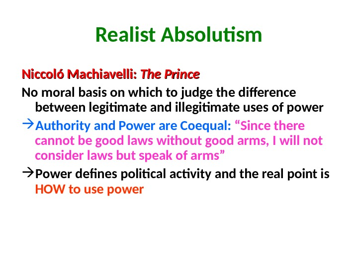 Realist Absolutism Niccoló Machiavelli:  The Prince  No moral basis on which to judge the
