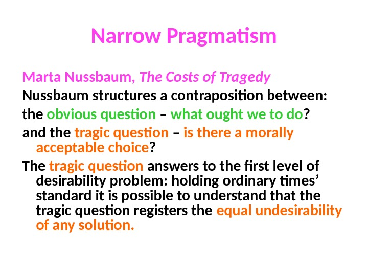 Narrow Pragmatism Marta Nussbaum,  The Costs of Tragedy Nussbaum structures a contraposition between: the obvious