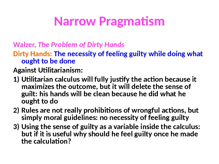 Narrow Pragmatism Walzer,  The Problem of Dirty Hands:  The necessity of feeling guilty while