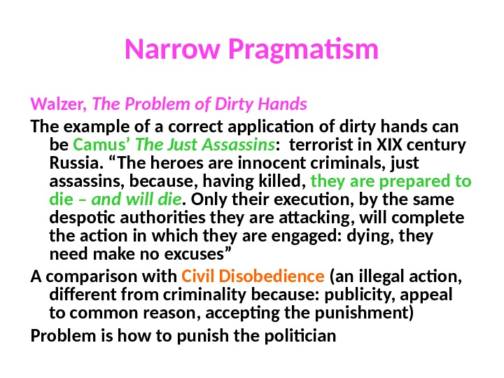 Narrow Pragmatism Walzer,  The Problem of Dirty Hands The example of a correct application of