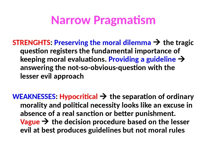 Narrow Pragmatism STRENGHTS :  Preserving the moral dilemma  the tragic question registers the fundamental