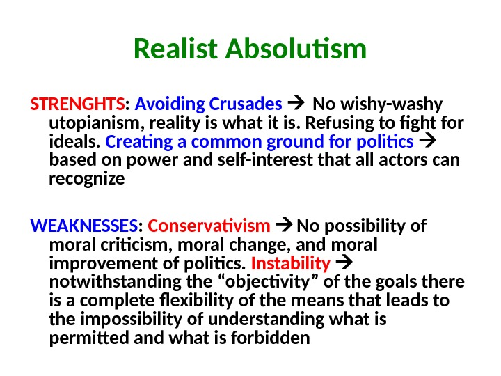 Realist Absolutism STRENGHTS :  Avoiding Crusades No wishy-washy utopianism, reality is what it is. Refusing