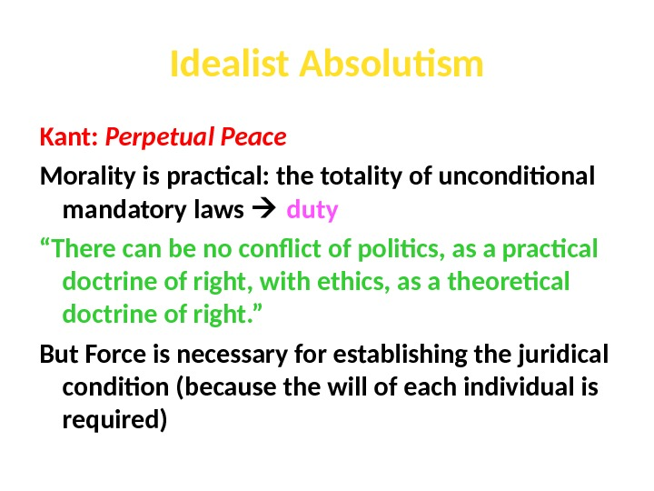 Idealist Absolutism Kant:  Perpetual Peace Morality is practical: the totality of unconditional mandatory laws duty