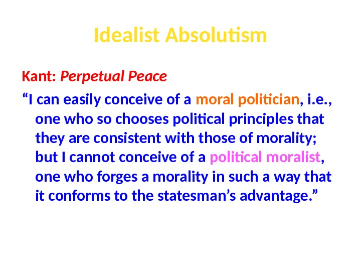 "Idealist Absolutism Kant:  Perpetual Peace "" I can easily conceive of a moral politician ,"