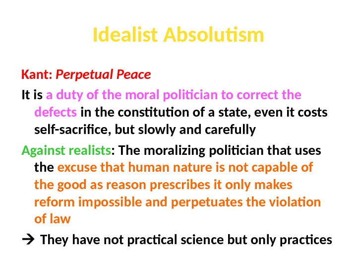 Idealist Absolutism Kant:  Perpetual Peace It is a duty of the moral politician to correct