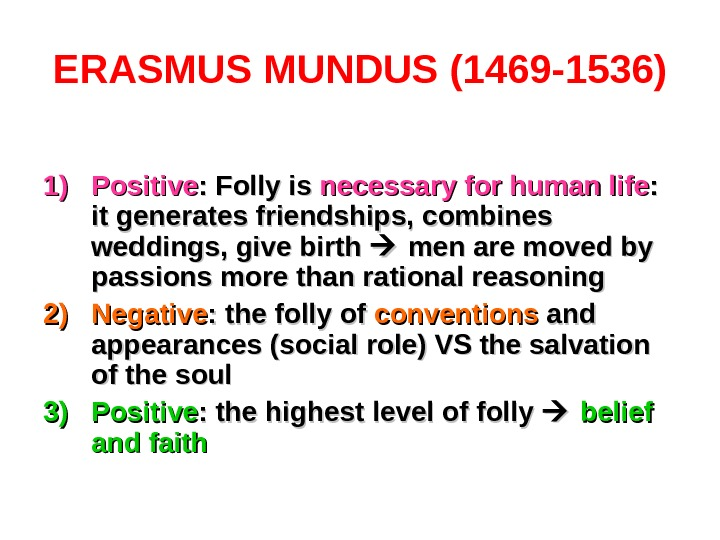ERASMUS MUNDUS (1469 -1536) 1)1) Positive : Folly is necessary for human life : :