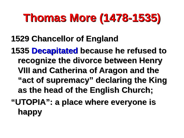 Thomas More (1478 -1535) 1529 Chancellor of England 1535 Decapitated because he refused to recognize the