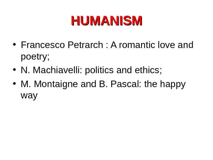 HUMANISM • Francesco Petrarch : A romantic love and poetry;  • N. Machiavelli: politics and