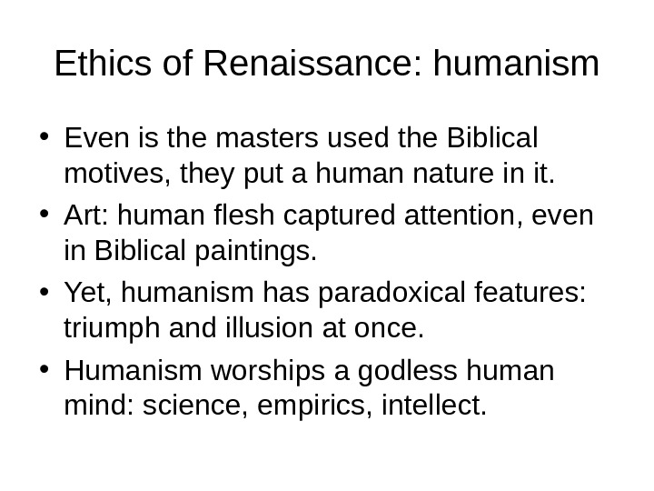 Ethics of Renaissance: humanism • Even is the masters used the Biblical motives, they put a