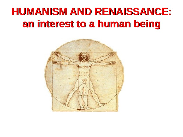 HUMANISM AND RENAISSANCE:  an interest to a human being