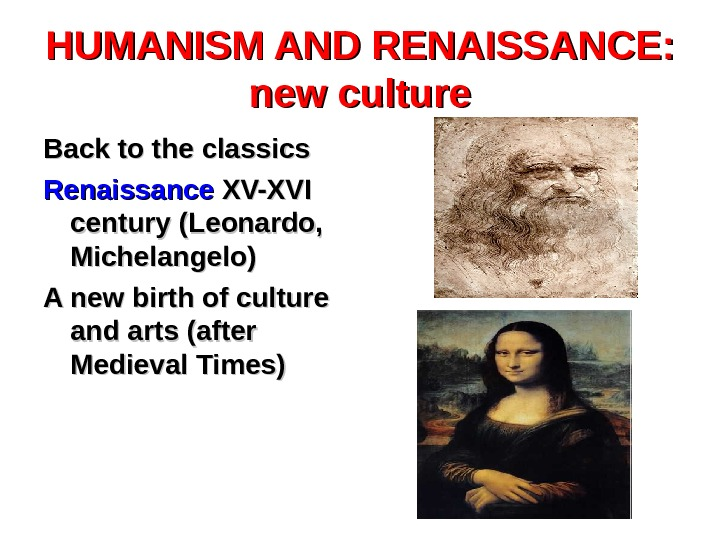 HUMANISM AND RENAISSANCE:  new culture Back to the classics Renaissance XV-XVI century (Leonardo,  Michelangelo)