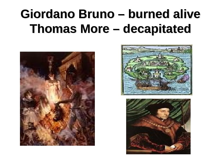 Giordano Bruno – burned alive Thomas More – decapitated