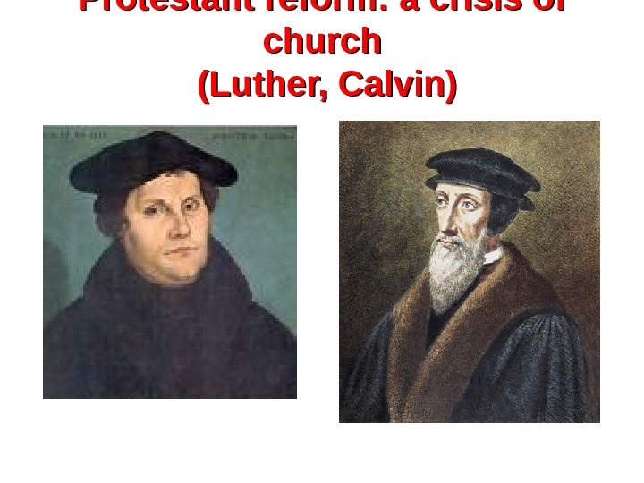 Protestant reform: a crisis of church (Luther, Calvin)