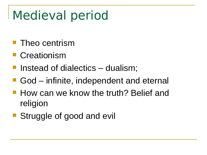 Medieval period Theo centrism Creationism Instead of dialectics – dualism;  God – infinite, independent and