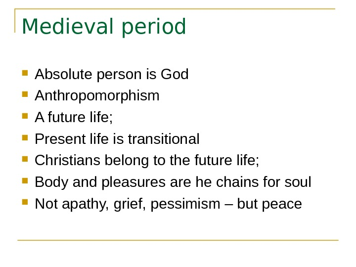Medieval period Absolute person is God Anthropomorphism A future life;  Present life is transitional Christians