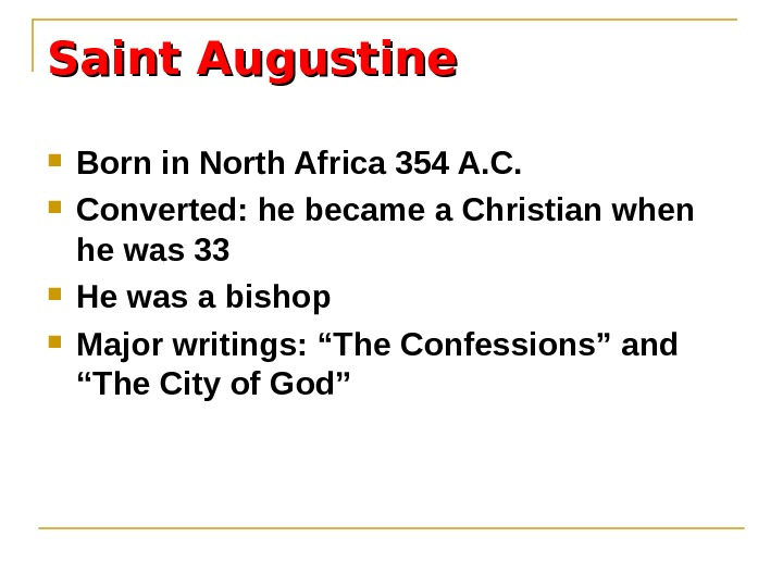 Saint Augustine Born in North Africa 354 A. C.  Converted: he became a Christian when