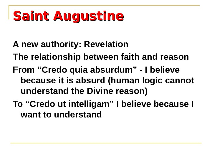 "Saint Augustine A new authority: Revelation The relationship between faith and reason From ""Credo quia absurdum"""