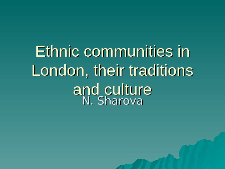 Ethnic communities in London, their traditions and culture N. Sharova