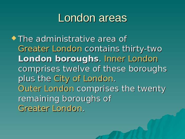 London areas The administrative area of Greater London contains thirty-two London boroughs. .