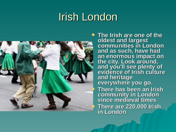 Irish London The Irish are one of the oldest and largest communities in London