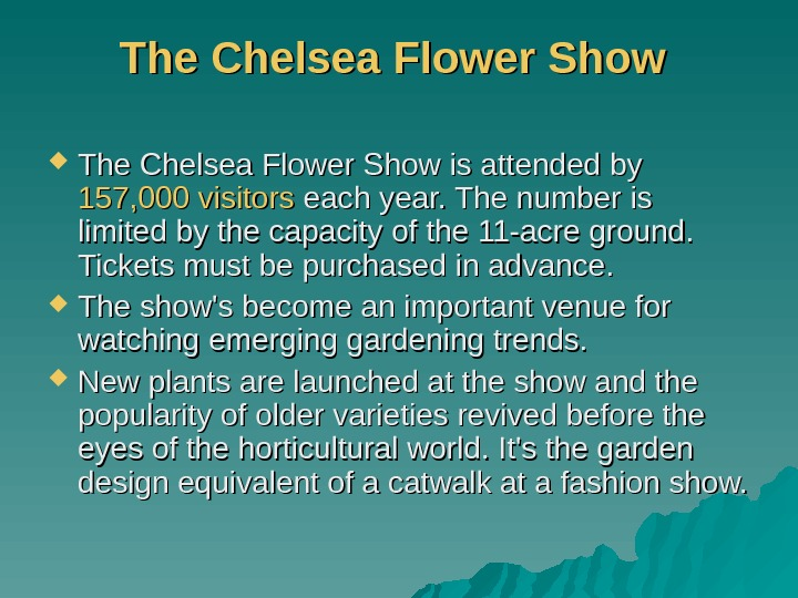 The Chelsea Flower Show is attended by 157, 000 visitors each year. The number