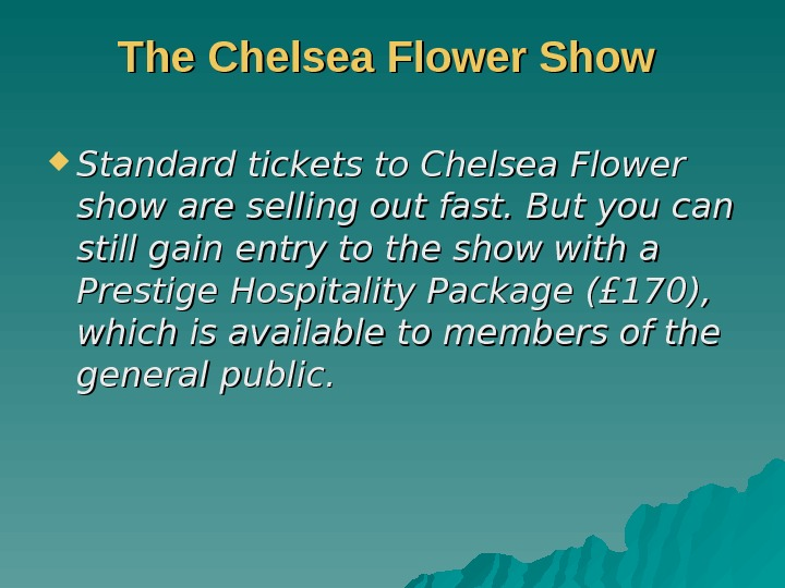 The Chelsea Flower Show Standard tickets to Chelsea Flower show are selling out fast.