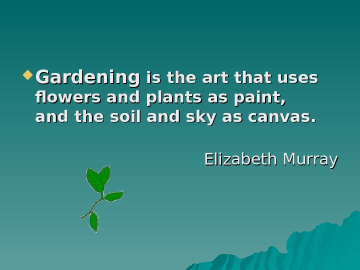 Gardening is the art that uses flowers and plants as paint, and the soil