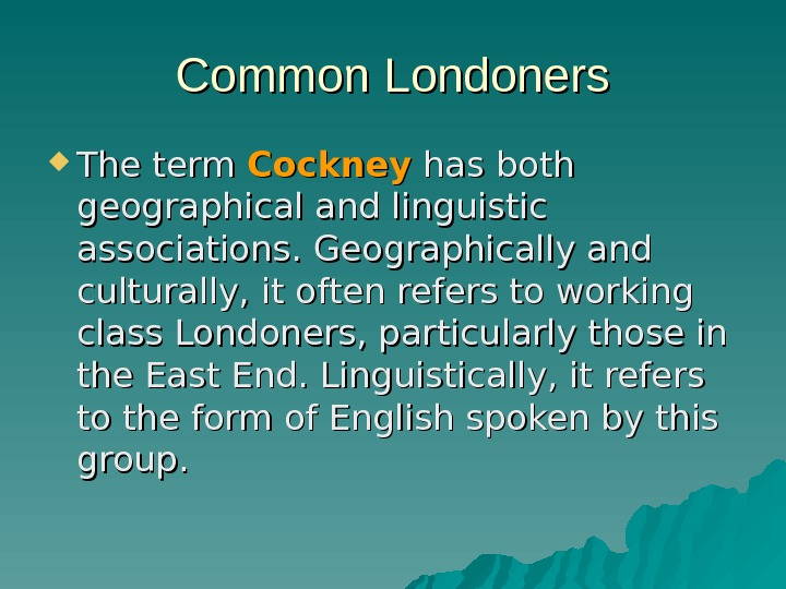 Common Londoners The term Cockney has both geographical and linguistic associations. Geographically and culturally,