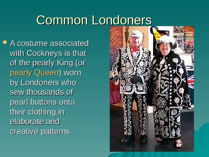 Common Londoners A costume associated with Cockneys is that of the pearly King (or