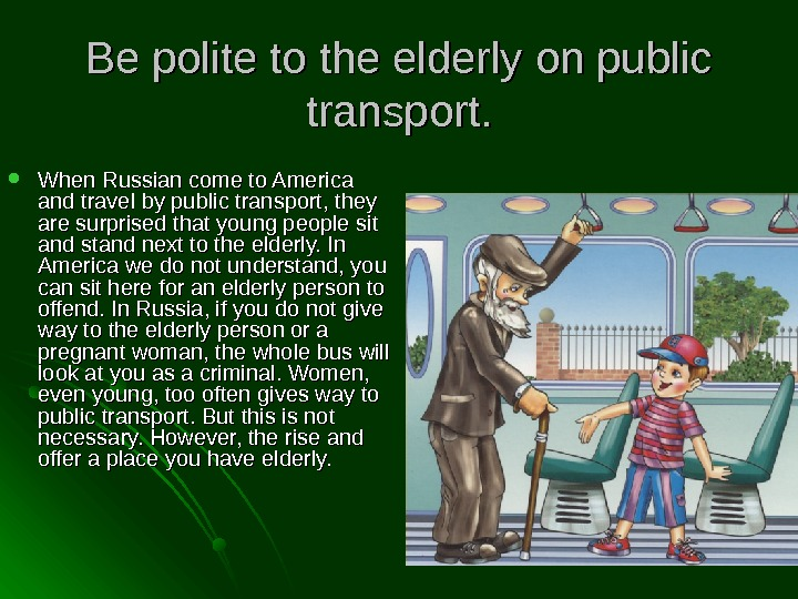 Be polite to the elderly on public transport.  When Russian come to America