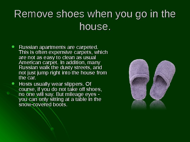 Remove shoes when you go in the house.  Russian apartments are carpeted.