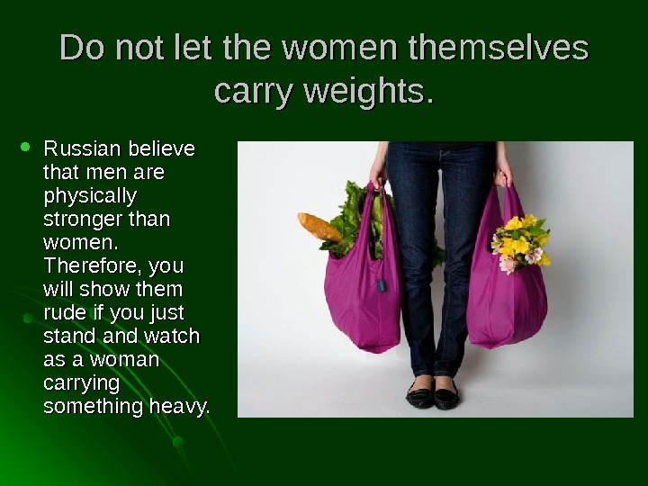 Do not let the women themselves carry weights.  Russian believe that men are