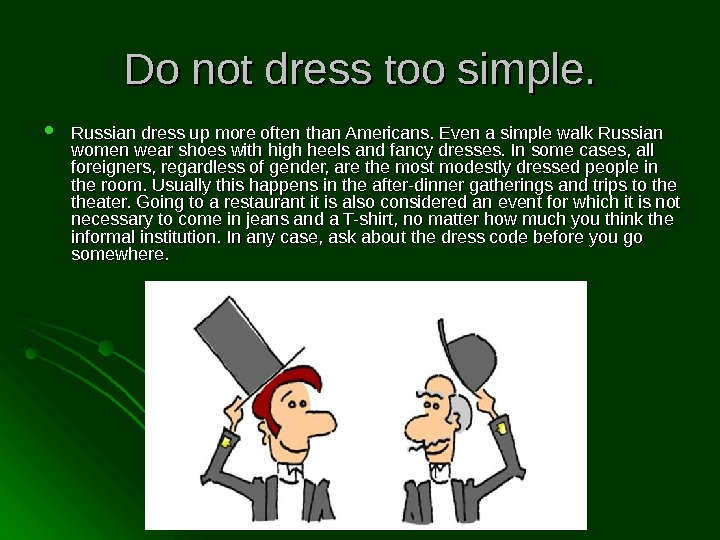 Do not dress too simple.  Russian dress up more often than Americans. Even