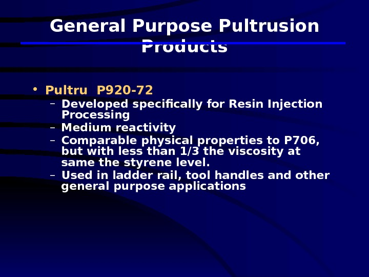 General Purpose Pultrusion Products • Pultru P 920 -72 – Developed specifically for Resin Injection Processing