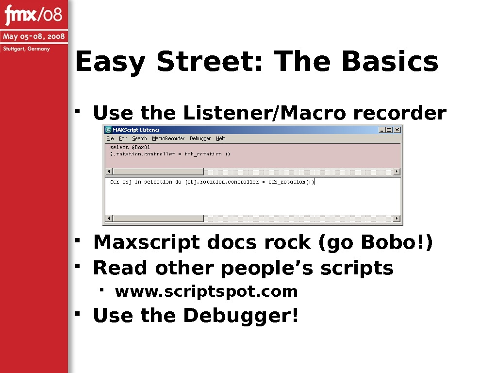 Easy Street: The Basics Use the Listener/Macro recorder Maxscript docs rock (go Bobo!) Read other people's