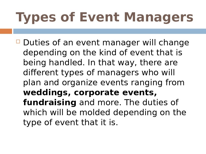 Types of Event Managers D uties of an event manager will change depending on the kind