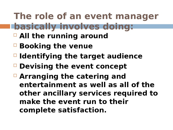 The role of an event manager basically involves doing:  All the running around  Booking