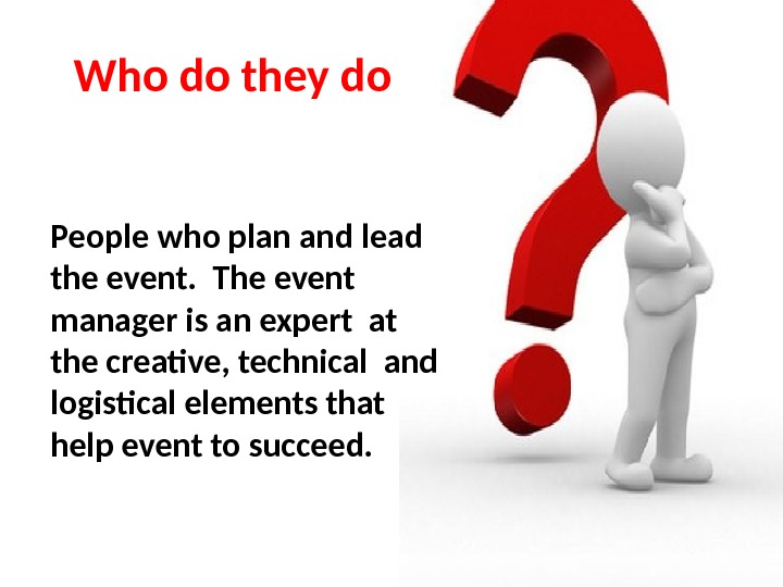 Who do they do People who plan and lead the event.  The event manager is