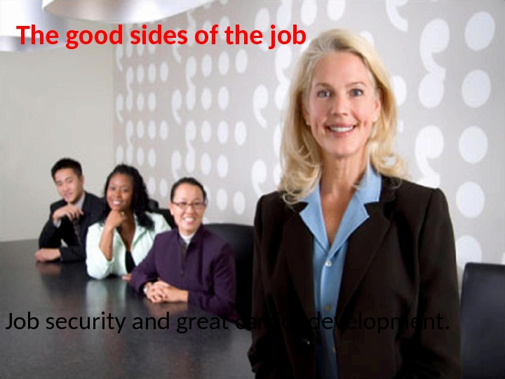 The good sides of the job Job security and great carrier development.