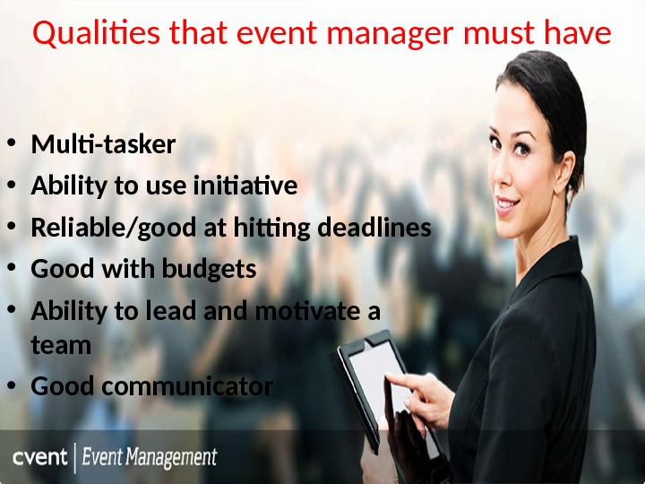 Qualities that event manager must have • Multi-tasker • Ability to use initiative • Reliable/good at
