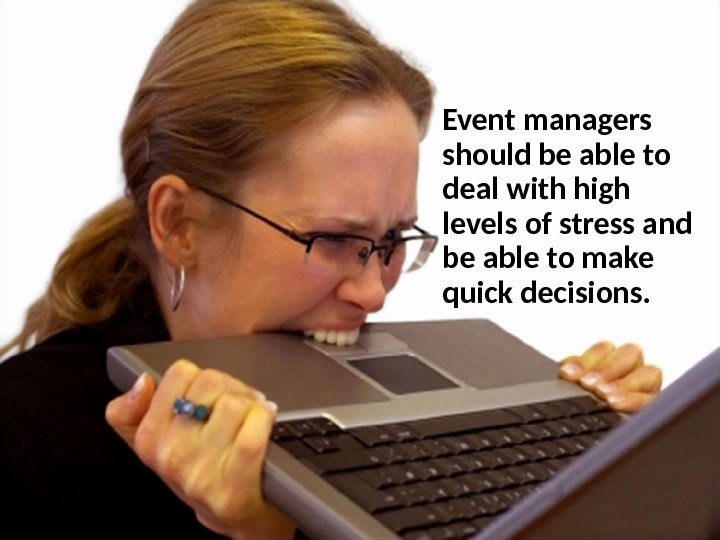 Event managers should be able to deal with high levels of stress and be able to