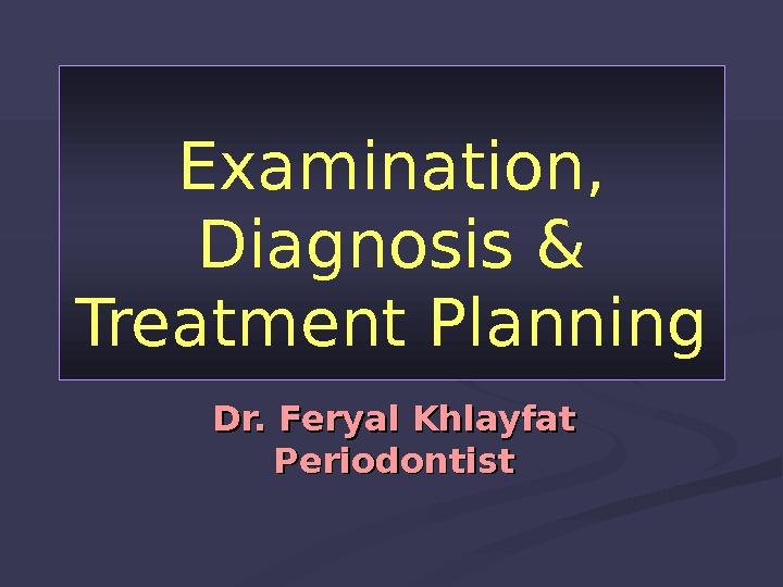 Examination,  Diagnosis & Treatment Planning Dr. Feryal Khlayfat Periodontist