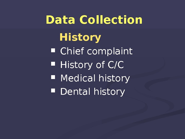 Data Collection History  Chief complaint History of C/C  Medical history  Dental history