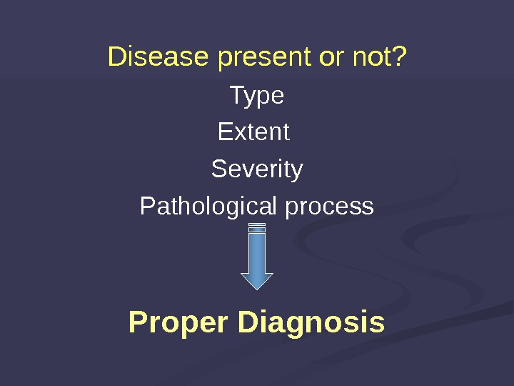 Disease present or not? Type Extent Severity Pathological process Proper Diagnosis