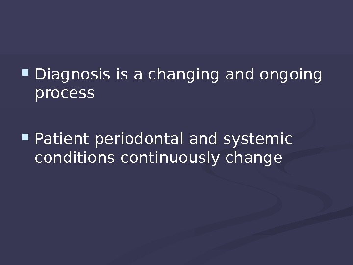 Diagnosis is a changing and ongoing process Patient periodontal and systemic conditions continuously change