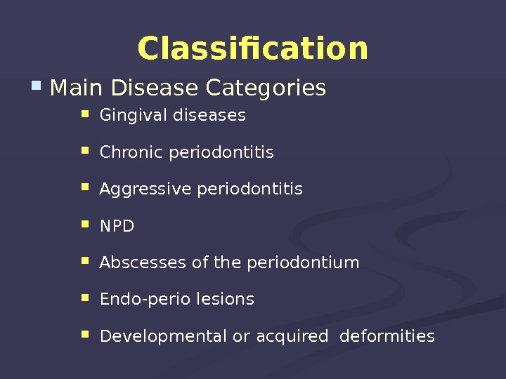 Classification Main Disease Categories  Gingival diseases  Chronic periodontitis  Aggressive periodontitis  NPD