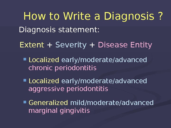 How to Write a Diagnosis ? Diagnosis statement: Extent + Severity + Disease Entity Localized