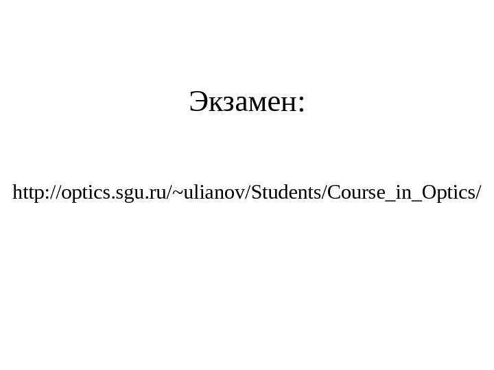Экзамен : http: //optics. sgu. ru/~ulianov/Students/Course_in_Optics/